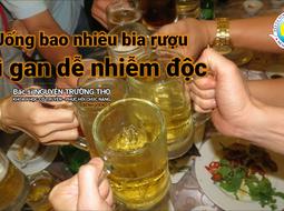 Uống bao nhiêu bia rượu thì gan dễ nhiễm độc